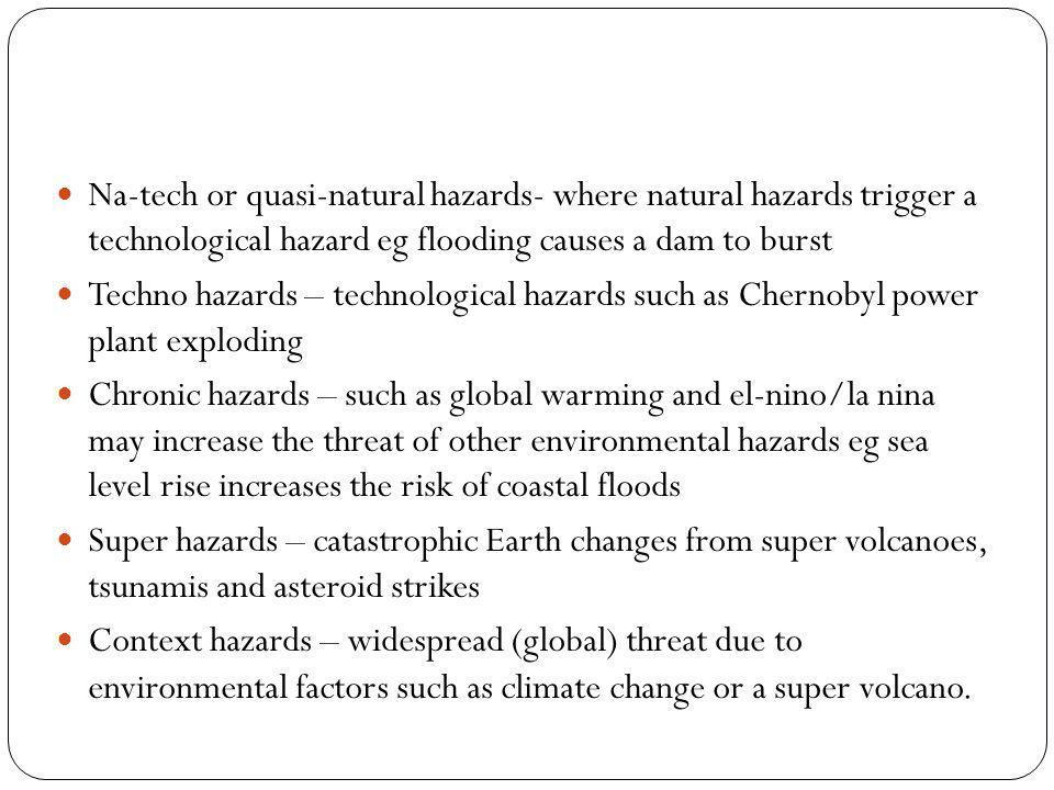 Na-tech or quasi-natural hazards- where natural hazards trigger a technological hazard eg flooding causes a dam to burst