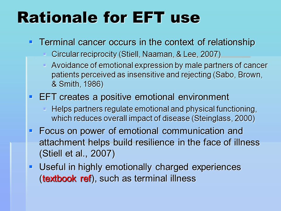 Rationale for EFT use Terminal cancer occurs in the context of relationship. Circular reciprocity (Stiell, Naaman, & Lee, 2007)
