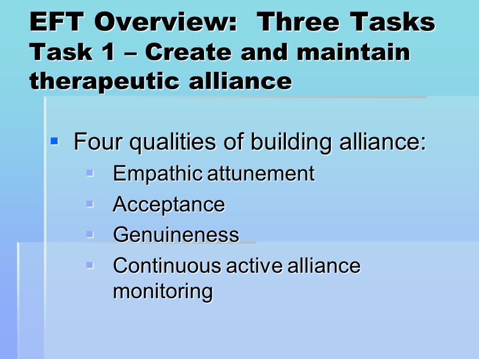 EFT Overview: Three Tasks Task 1 – Create and maintain therapeutic alliance