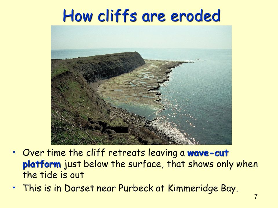How cliffs are eroded Over time the cliff retreats leaving a wave-cut platform just below the surface, that shows only when the tide is out.