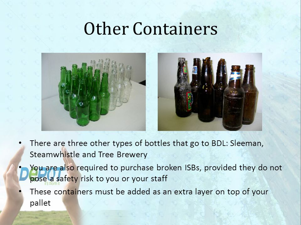 Other Containers There are three other types of bottles that go to BDL: Sleeman, Steamwhistle and Tree Brewery.