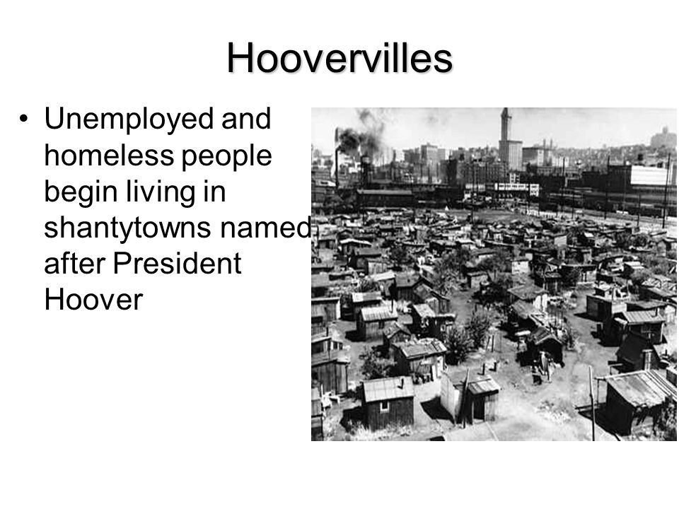 Hoovervilles Unemployed and homeless people begin living in shantytowns named after President Hoover.