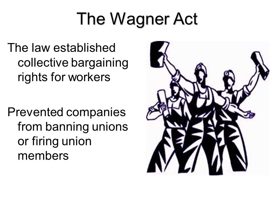 The Wagner Act The law established collective bargaining rights for workers.