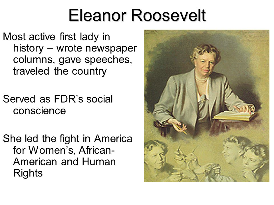 Eleanor Roosevelt Most active first lady in history – wrote newspaper columns, gave speeches, traveled the country.