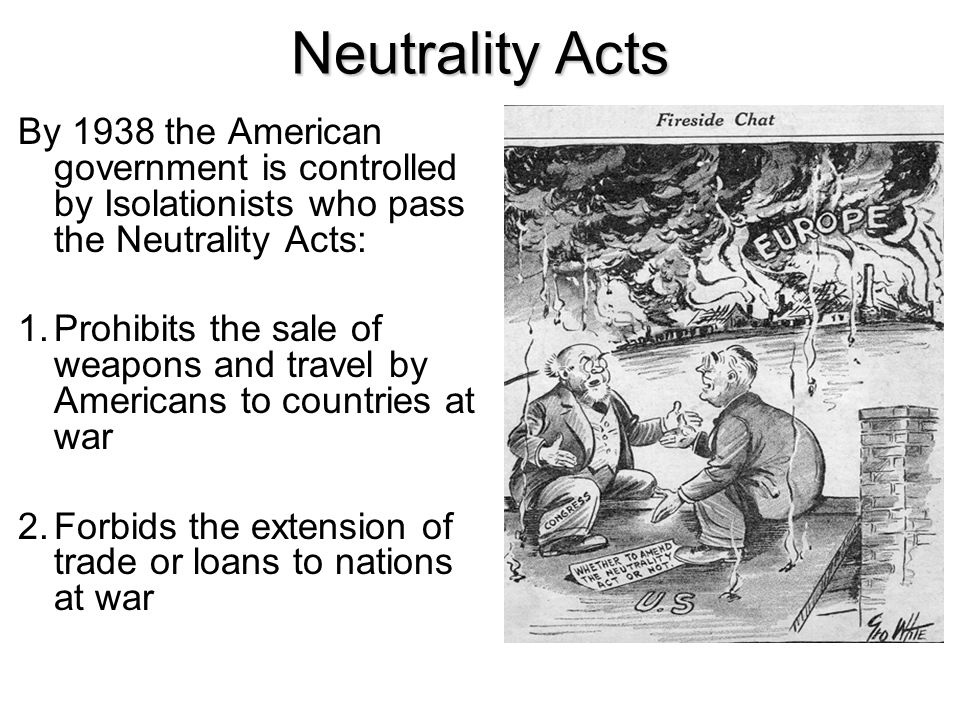 Neutrality Acts By 1938 the American government is controlled by Isolationists who pass the Neutrality Acts: