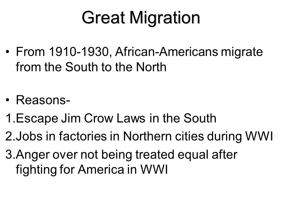 Great Migration From 1910-1930, African-Americans migrate from the South to the North. Reasons- Escape Jim Crow Laws in the South.