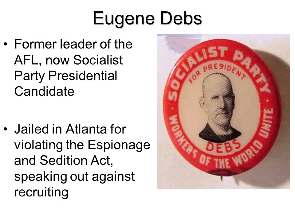 Eugene Debs Former leader of the AFL, now Socialist Party Presidential Candidate.