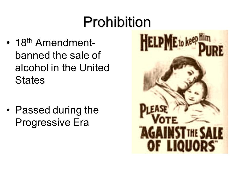 Prohibition 18th Amendment- banned the sale of alcohol in the United States.