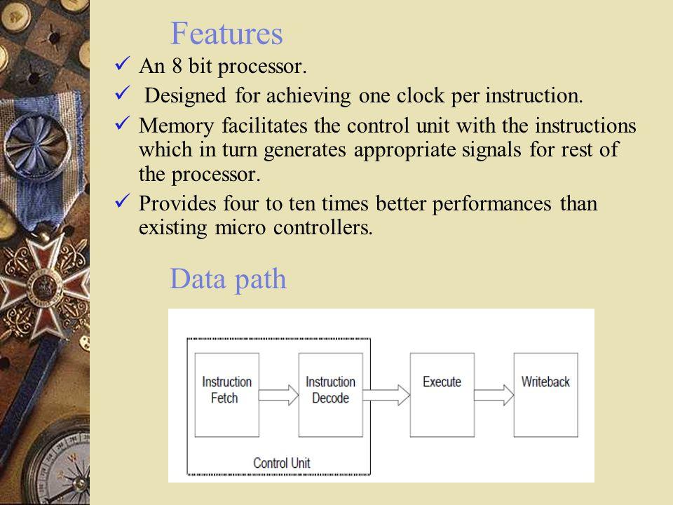Features Data path An 8 bit processor.