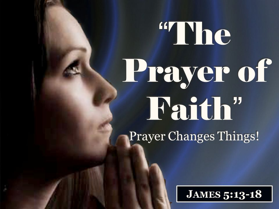 The Prayer of Faith Prayer Changes Things!
