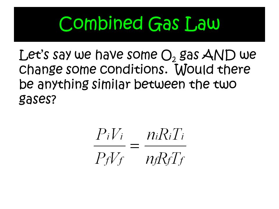 Combined Gas Law Let's say we have some O2 gas AND we change some conditions.