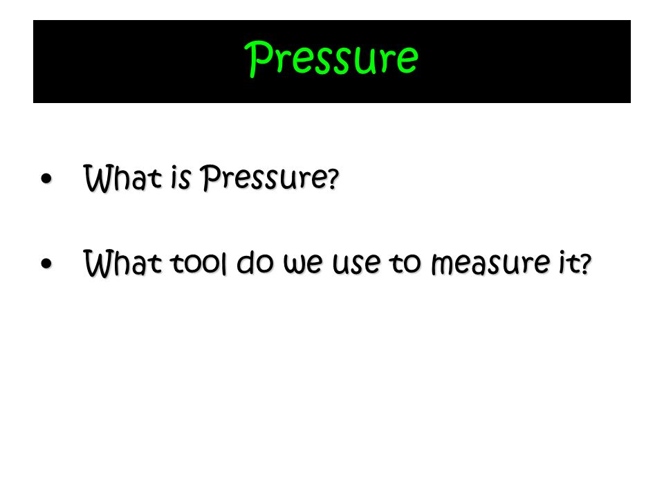 Pressure What is Pressure What tool do we use to measure it