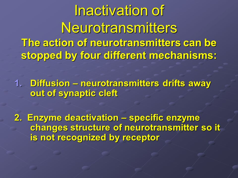 Inactivation of Neurotransmitters The action of neurotransmitters can be stopped by four different mechanisms: