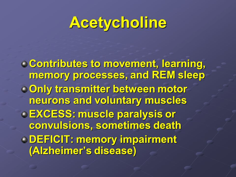 AcetycholineContributes to movement, learning, memory processes, and REM sleep. Only transmitter between motor neurons and voluntary muscles.