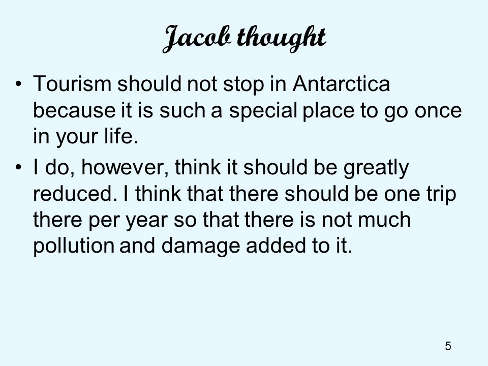 Jacob thought Tourism should not stop in Antarctica because it is such a special place to go once in your life.