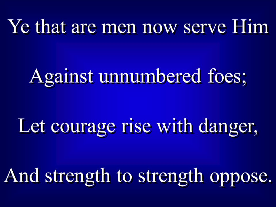 Ye that are men now serve Him Against unnumbered foes;