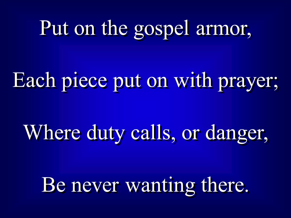 Each piece put on with prayer; Where duty calls, or danger,