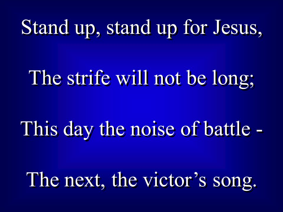 Stand up, stand up for Jesus, The strife will not be long;