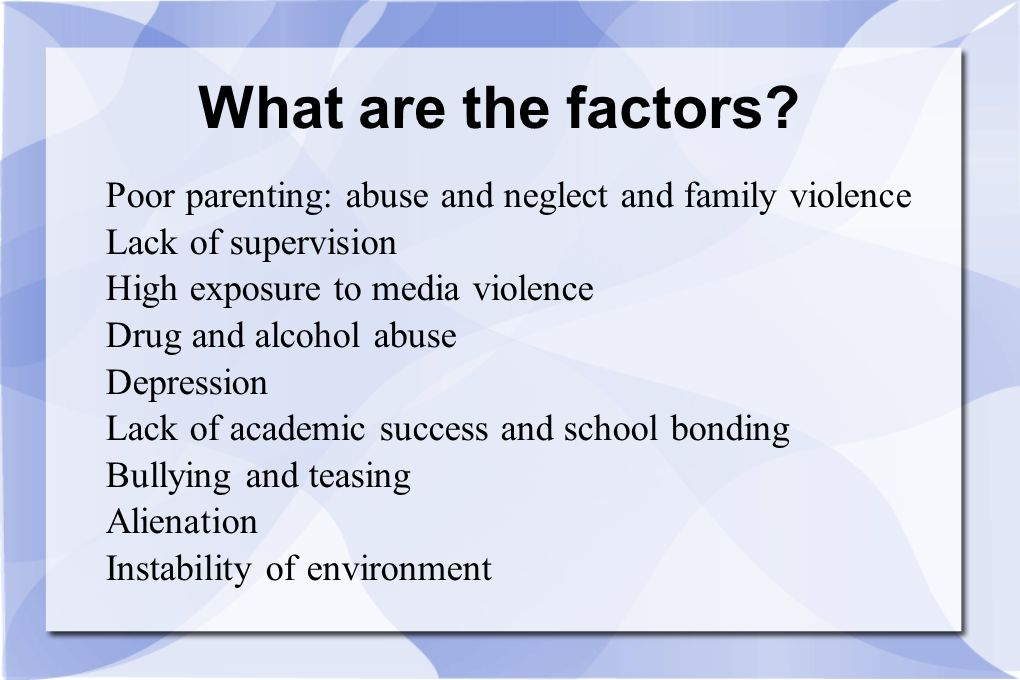 What are the factors Poor parenting: abuse and neglect and family violence. Lack of supervision. High exposure to media violence.