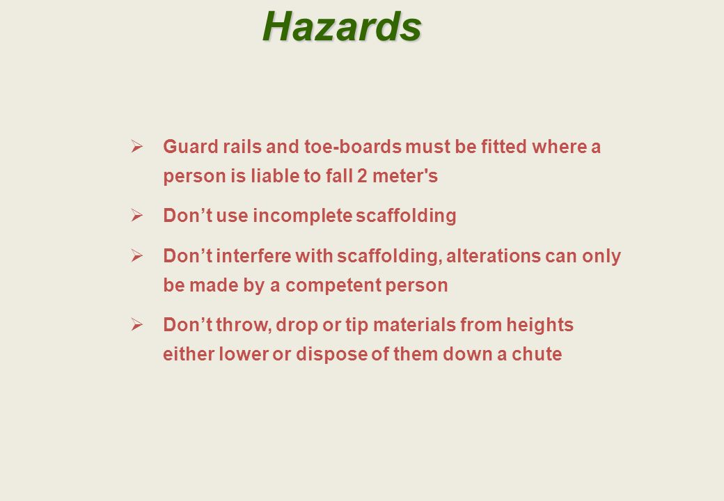 Hazards Guard rails and toe-boards must be fitted where a person is liable to fall 2 meter s. Don't use incomplete scaffolding.