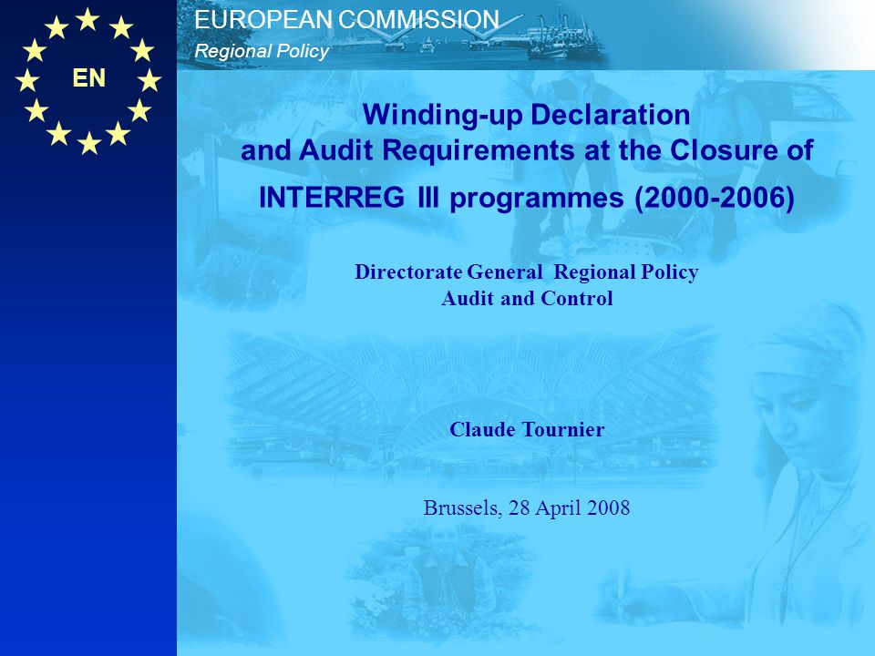 Winding-up Declaration and Audit Requirements at the Closure of INTERREG III programmes (2000-2006) Directorate General Regional Policy Audit and Control Claude Tournier Brussels, 28 April 2008