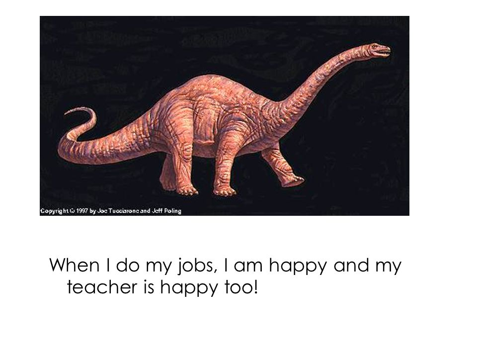 When I do my jobs, I am happy and my teacher is happy too!