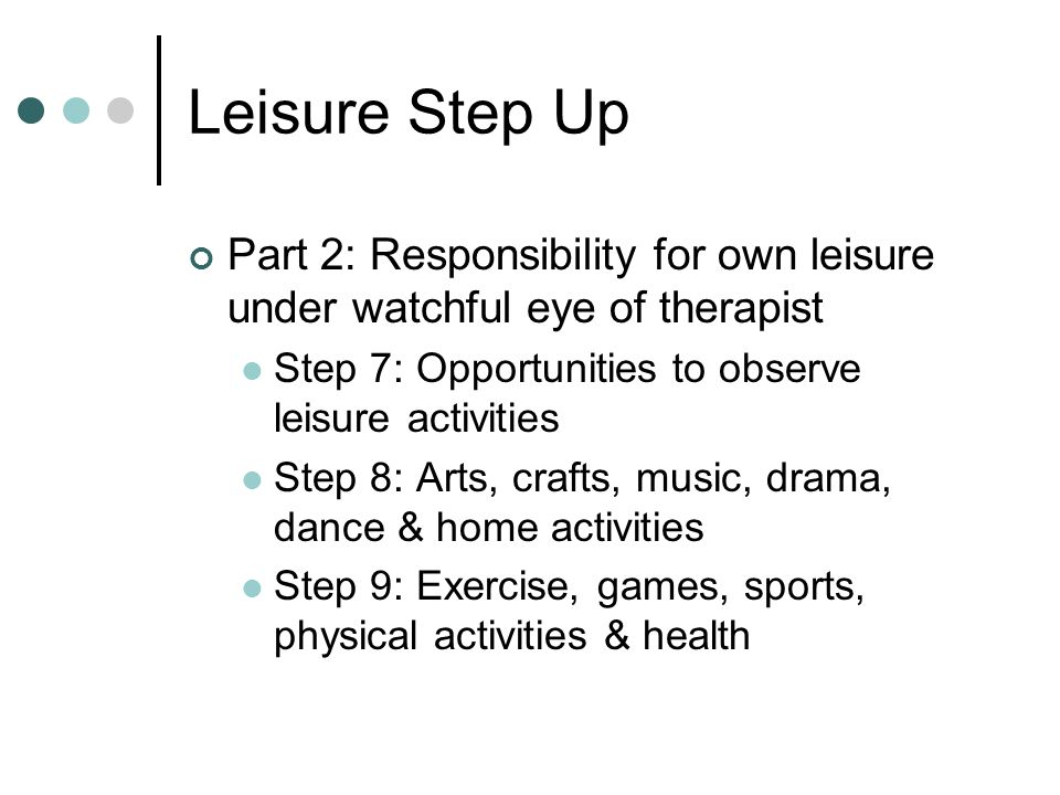Leisure Step Up Part 2: Responsibility for own leisure under watchful eye of therapist. Step 7: Opportunities to observe leisure activities.
