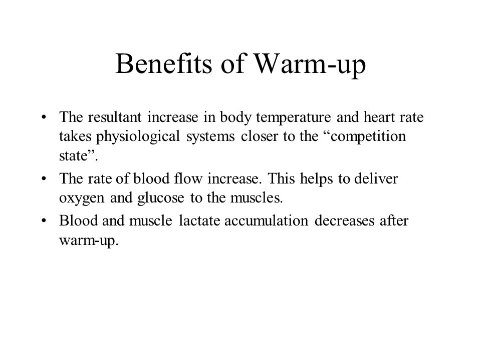 Benefits of Warm-up The resultant increase in body temperature and heart rate takes physiological systems closer to the competition state .