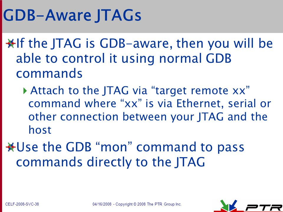 GDB-Aware JTAGs If the JTAG is GDB-aware, then you will be able to control it using normal GDB commands.