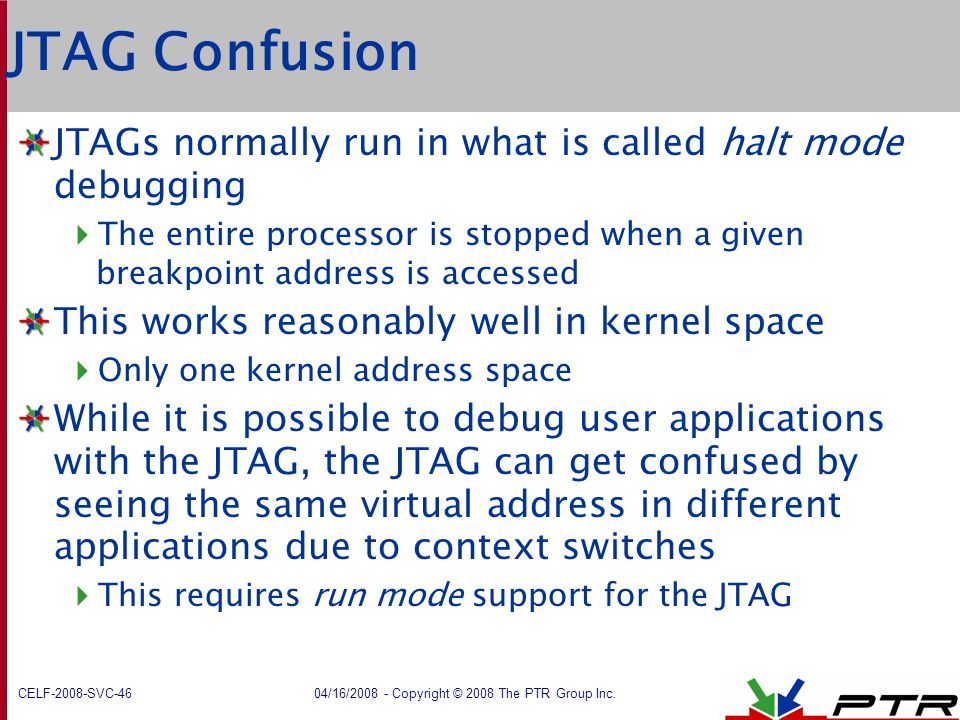JTAG Confusion JTAGs normally run in what is called halt mode debugging. The entire processor is stopped when a given breakpoint address is accessed.