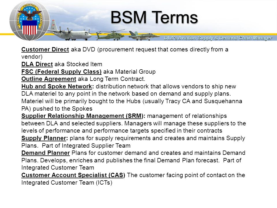 BSM Terms DLA s Aviation Supply & Demand Chain Manager. Customer Direct aka DVD (procurement request that comes directly from a vendor)