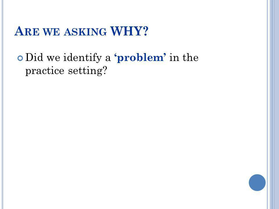Are we asking WHY Did we identify a 'problem' in the practice setting