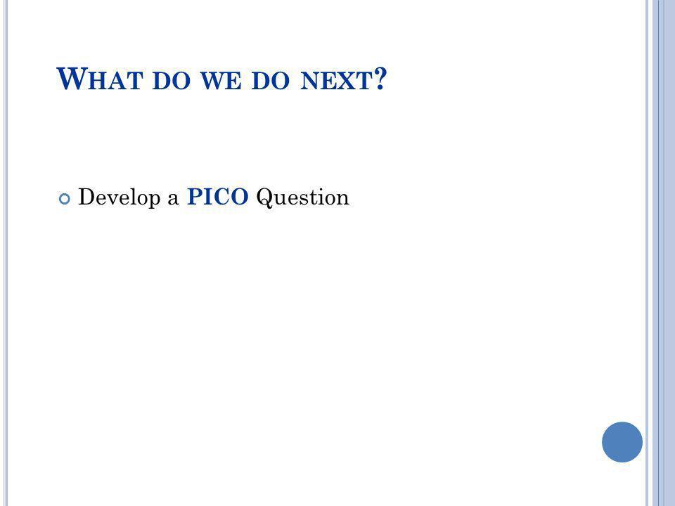 What do we do next Develop a PICO Question