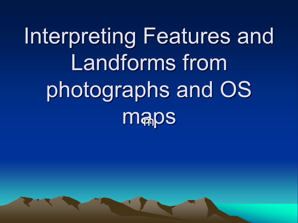 Interpreting Features and Landforms from photographs and OS maps