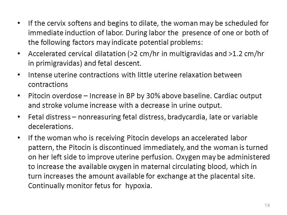 If the cervix softens and begins to dilate, the woman may be scheduled for immediate induction of labor. During labor the presence of one or both of the following factors may indicate potential problems: