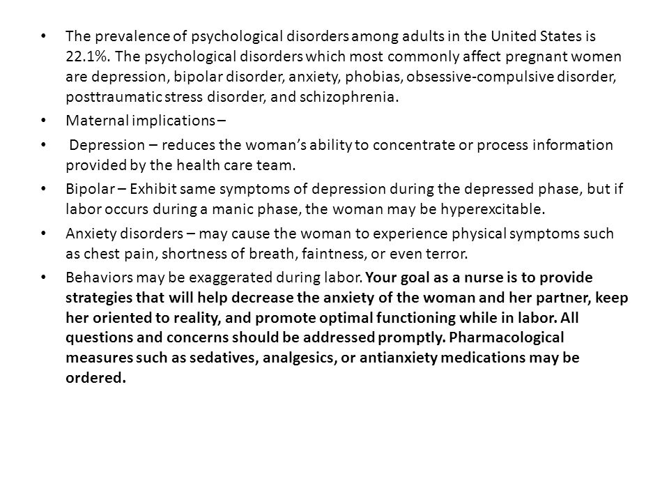 The prevalence of psychological disorders among adults in the United States is 22.1%. The psychological disorders which most commonly affect pregnant women are depression, bipolar disorder, anxiety, phobias, obsessive-compulsive disorder, posttraumatic stress disorder, and schizophrenia.