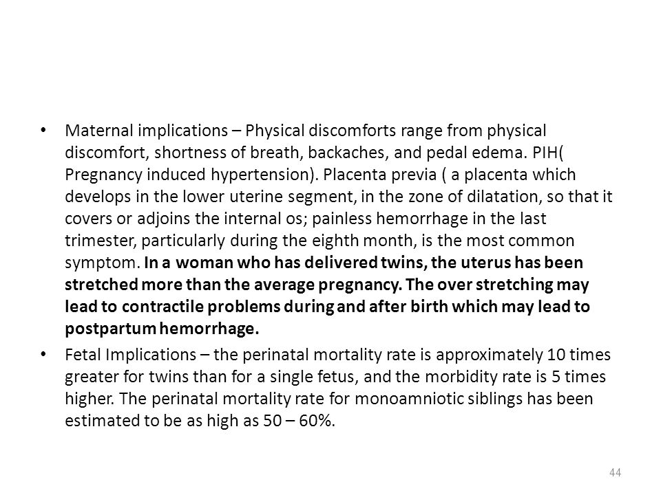 Maternal implications – Physical discomforts range from physical discomfort, shortness of breath, backaches, and pedal edema. PIH( Pregnancy induced hypertension). Placenta previa ( a placenta which develops in the lower uterine segment, in the zone of dilatation, so that it covers or adjoins the internal os; painless hemorrhage in the last trimester, particularly during the eighth month, is the most common symptom. In a woman who has delivered twins, the uterus has been stretched more than the average pregnancy. The over stretching may lead to contractile problems during and after birth which may lead to postpartum hemorrhage.