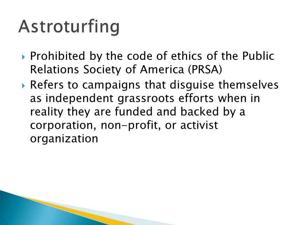 Astroturfing Prohibited by the code of ethics of the Public Relations Society of America (PRSA)