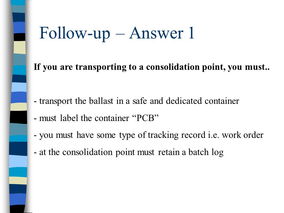 Follow-up – Answer 1 If you are transporting to a consolidation point, you must.. - transport the ballast in a safe and dedicated container.