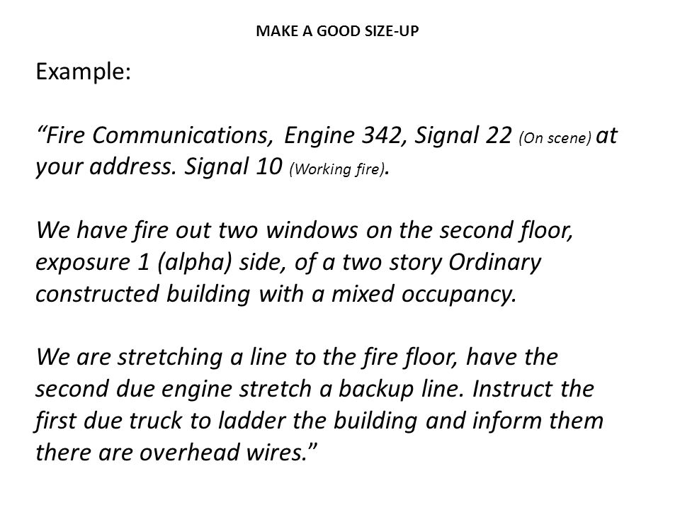 MAKE A GOOD SIZE-UP Example: Fire Communications, Engine 342, Signal 22 (On scene) at your address. Signal 10 (Working fire).