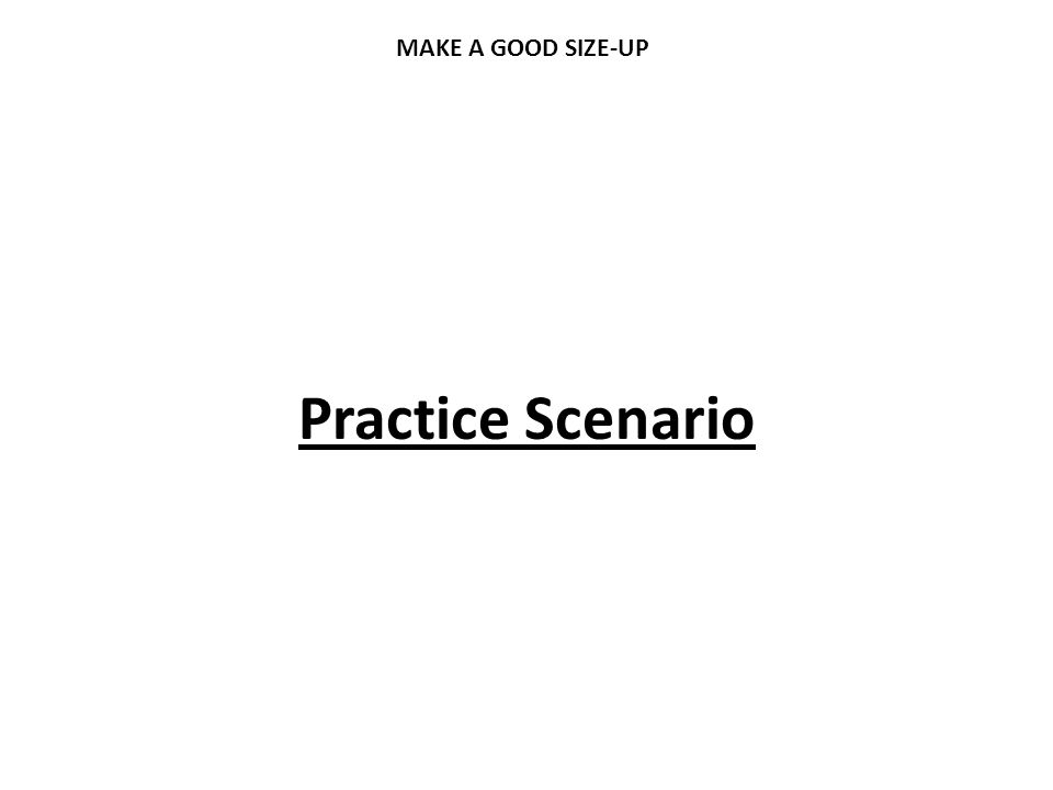 MAKE A GOOD SIZE-UP Practice Scenario