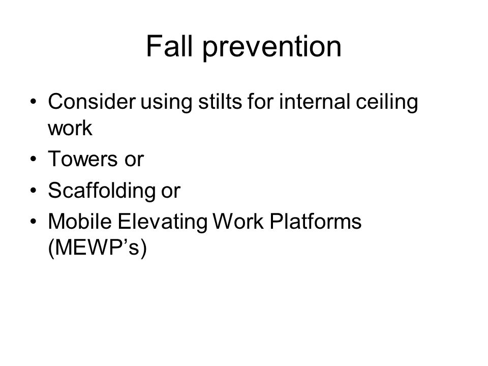 Fall prevention Consider using stilts for internal ceiling work