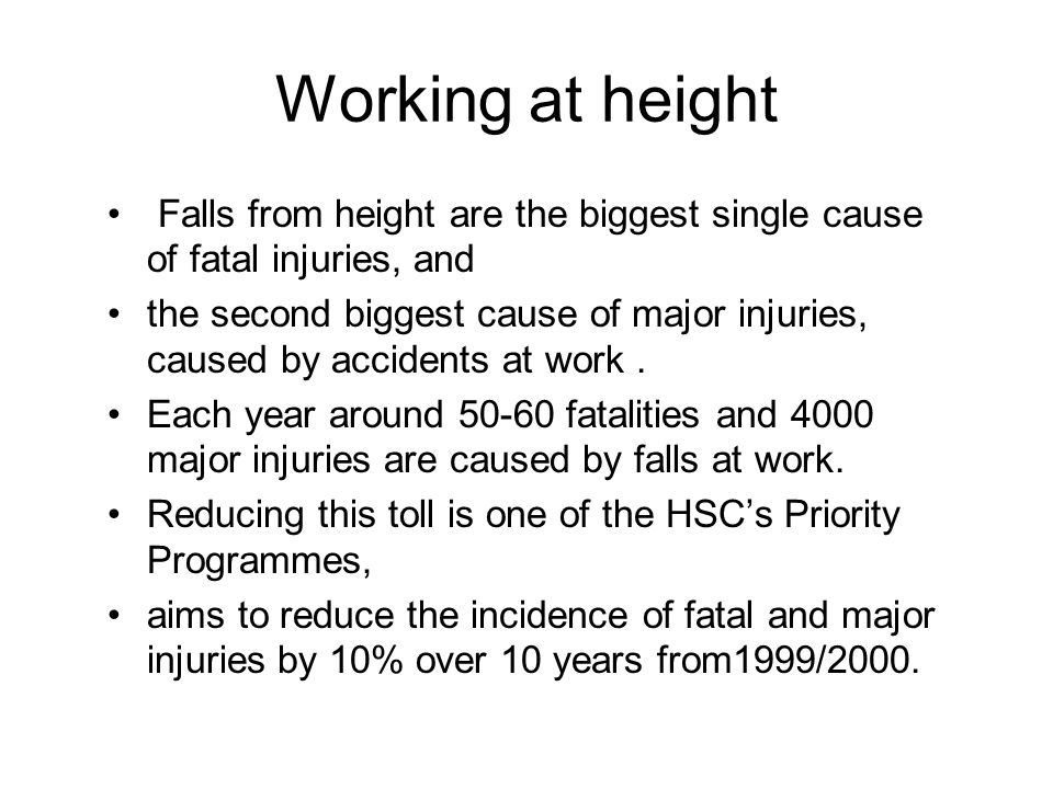 Working at height Falls from height are the biggest single cause of fatal injuries, and.