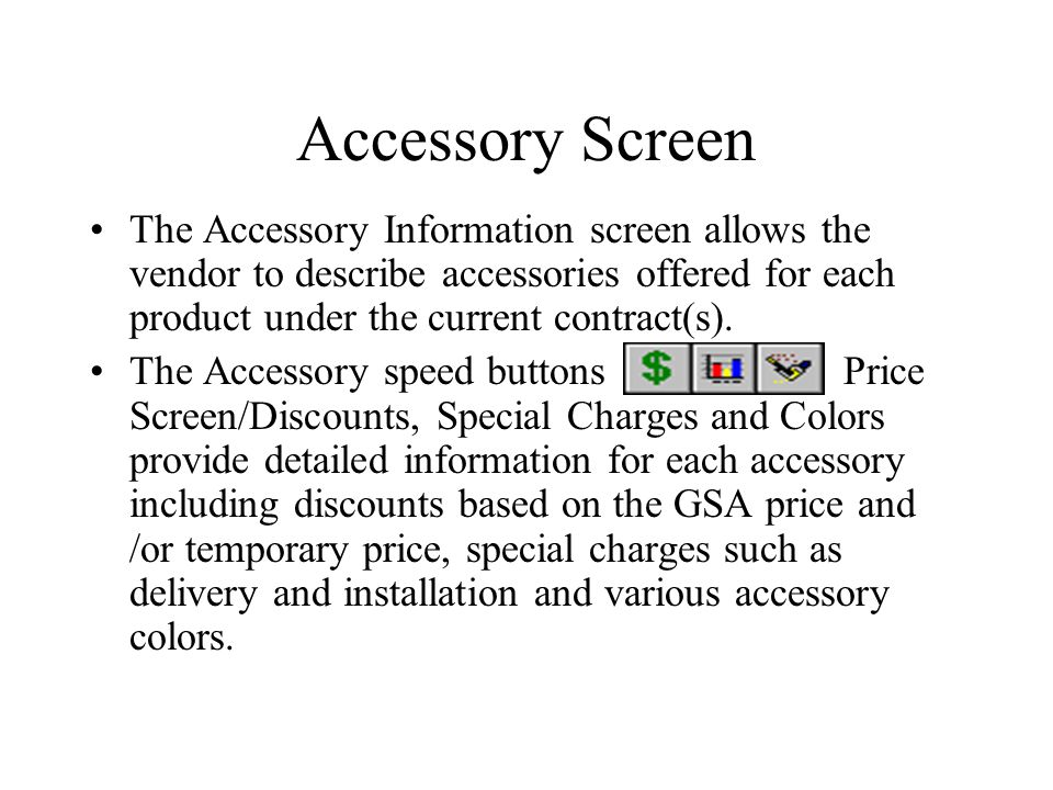 Accessory Screen The Accessory Information screen allows the vendor to describe accessories offered for each product under the current contract(s).