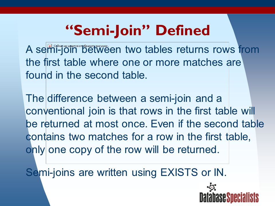 Semi-Join Defined A semi-join between two tables returns rows from the first table where one or more matches are found in the second table.