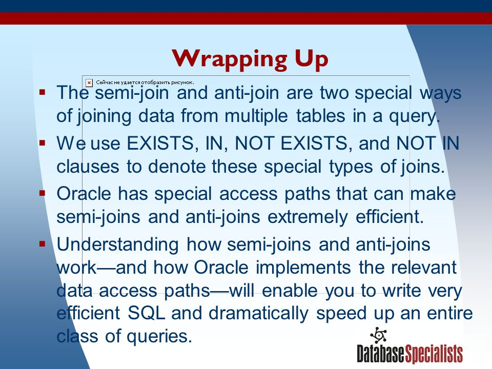 Wrapping Up The semi-join and anti-join are two special ways of joining data from multiple tables in a query.