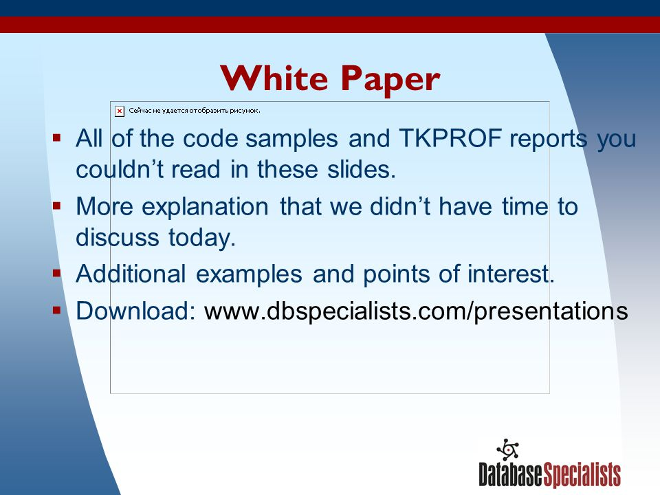 White Paper All of the code samples and TKPROF reports you couldn't read in these slides.