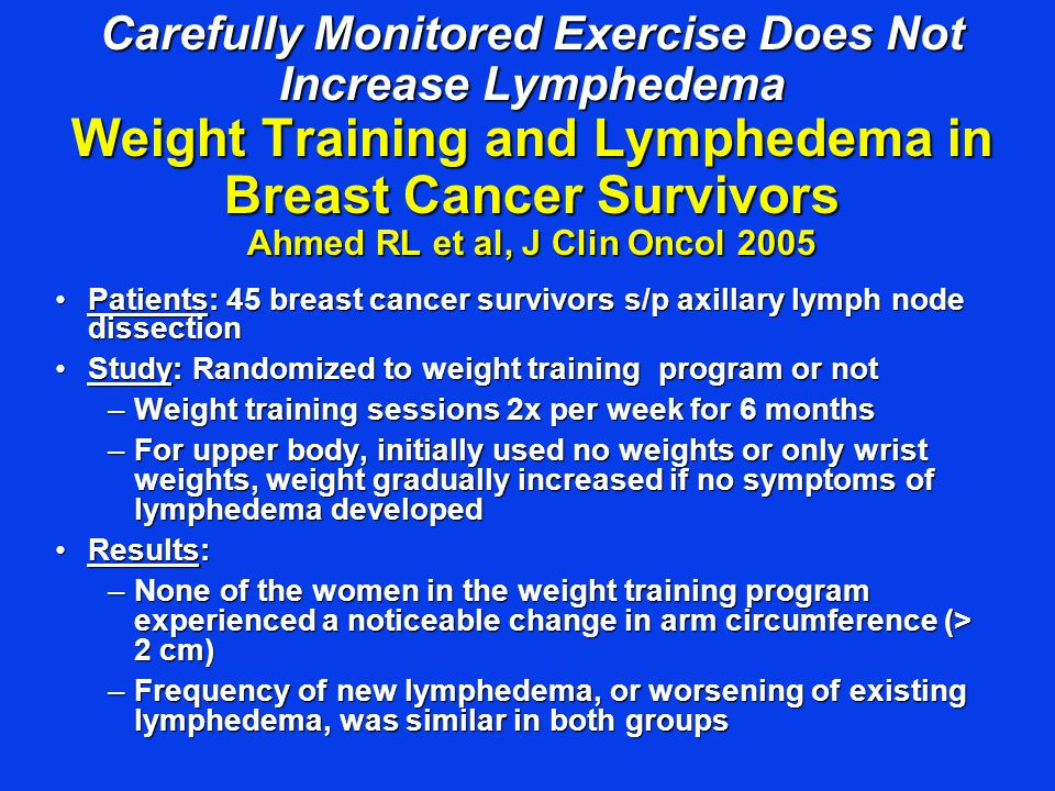 Carefully Monitored Exercise Does Not Increase Lymphedema Weight Training and Lymphedema in Breast Cancer Survivors Ahmed RL et al, J Clin Oncol 2005