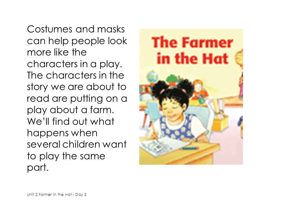 Costumes and masks can help people look more like the characters in a play. The characters in the story we are about to read are putting on a play about a farm. We'll find out what happens when several children want to play the same part.