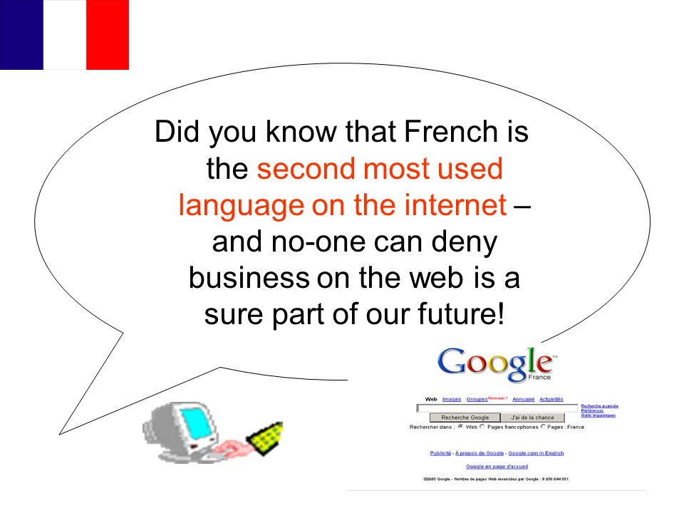 Did you know that French is the second most used language on the internet – and no-one can deny business on the web is a sure part of our future!